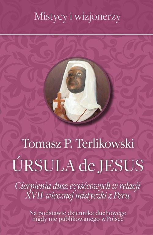 okładka Ursula de Jesus Cierpienia dusz czyśćcowych w relacji XVII-wiecznej mistyczki z Peru, Książka | Tomasz  Terlikowski
