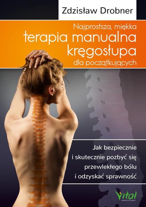 okładka Najprostsza, miękka terapia manualna kręgosłupa dla początkujących. Jak bezpiecznie i skutecznie pozbyć się przewlekłego bólu i odzyskać sprawność - PDFebook | pdf | Drobner Zdzisław
