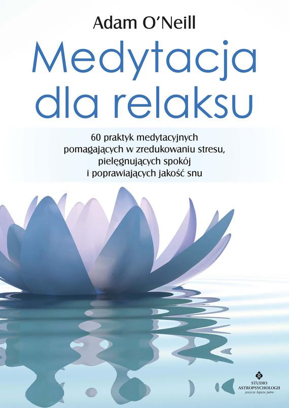 okładka Medytacja dla relaksu. 60 praktyk medytacyjnych, które pomogą zredukować stres, pielęgnować spokój i poprawić jakość snuebook | epub, mobi | O'Neill Adam