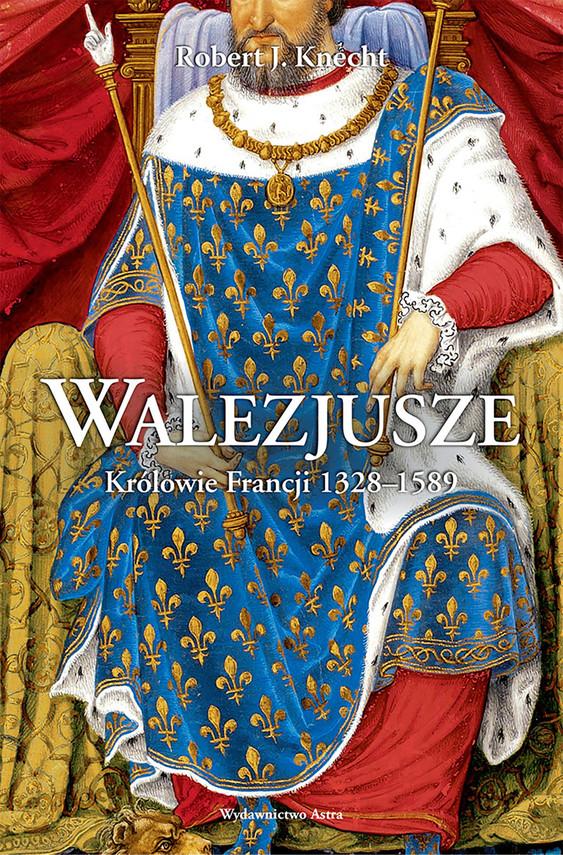 okładka Walezjusze. Królowie Francji 1328-1589ebook | epub, mobi | Robert J.  Knecht