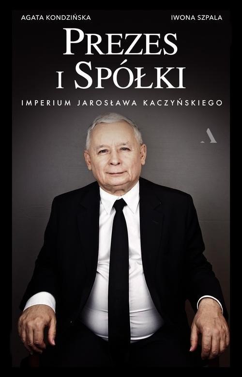 okładka Prezes i Spółki.  Imperium Jarosława Kaczyńskiego, Książka   Agata Kondzińska, Iwona Szpala