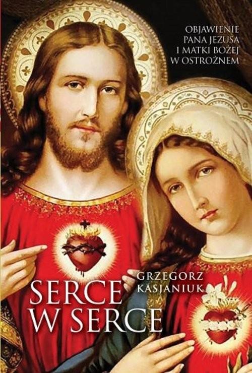 okładka Serce w serce Objawienie Pana Jezusa i Matki Bożej w Ostrożnemksiążka      Grzegorz Kasjaniuk