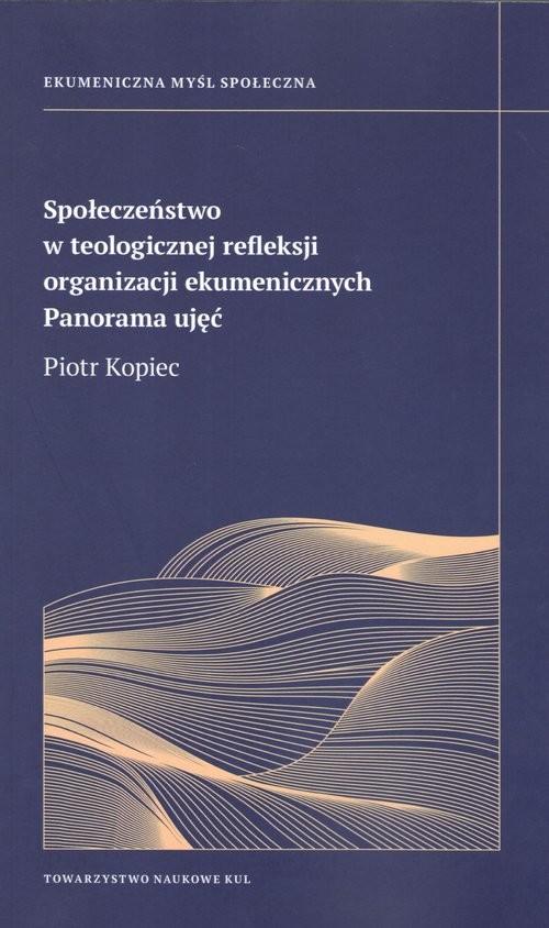 okładka Społeczeństwo w teologicznej refleksji organizacji ekumenicznych Panorama ujęć, Książka   Kopiec Piotr
