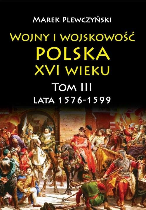 okładka Wojny i wojskowość Polska XVI wieku tom III lata 1576-1599, Książka | Plewczyński Marek