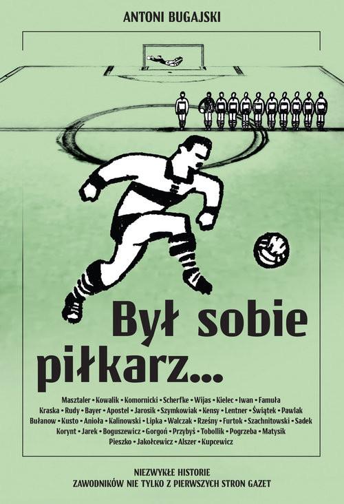 okładka Był sobie piłkarz… Niezwykłe historie zawodników nie tylko z pierwszych stron gazet, Książka | Bugajski Antoni