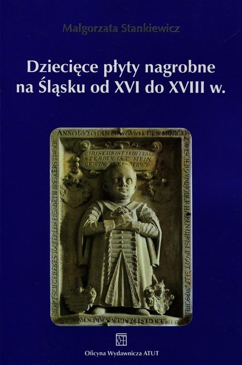 okładka Dziecięce płyty nagrobne na Śląsku od XVI do XVIII wieku, Książka | Stankiewicz Małgorzata