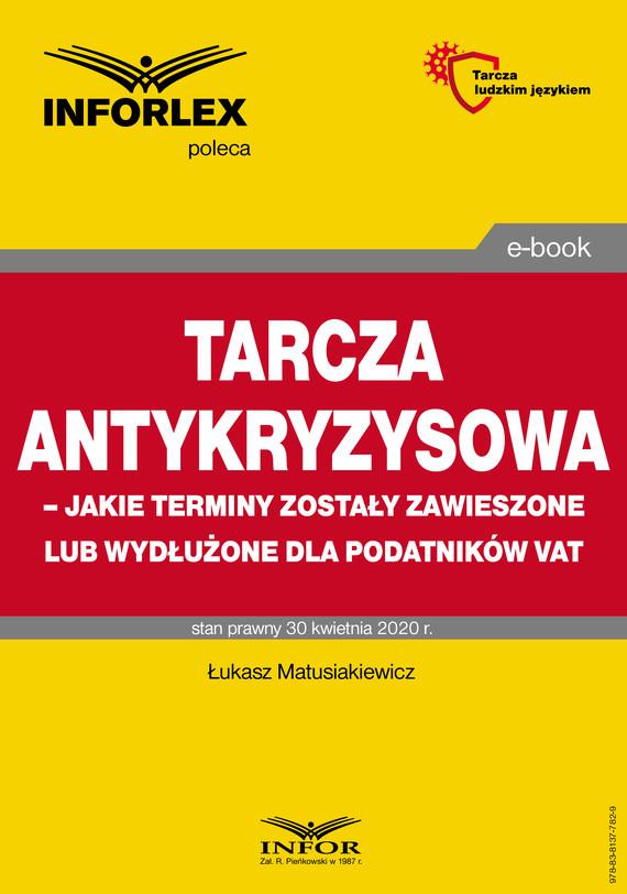 okładka Tarcza antykryzysowa – jakie terminy zostały zawieszone lub wydłużone dla podatników VAT, Ebook   Łukasz Matusiakiewicz