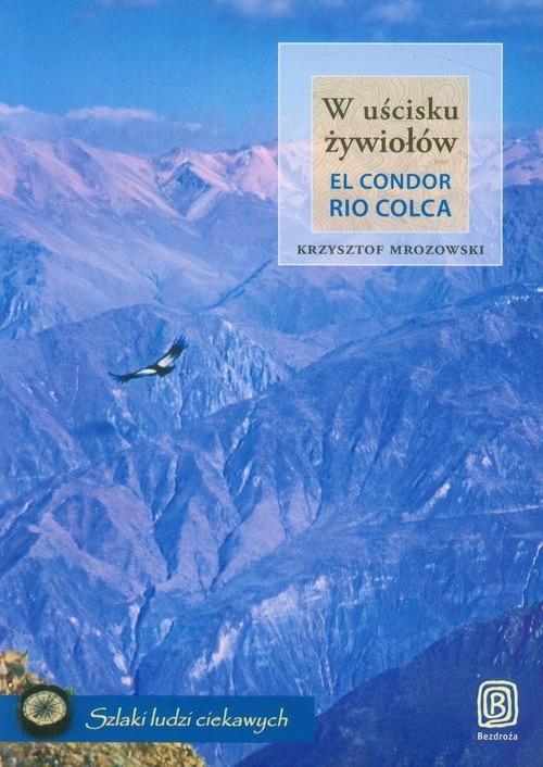 okładka W uścisku żywiołów El Condor Rio Colca, Książka | Mrozowski Krzysztof