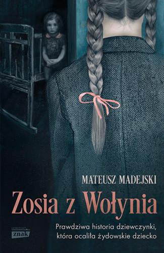 okładka Zosia z Wołynia. Prawdziwa historia dziewczynki, która ocaliła, Książka | Mateusz Madejski