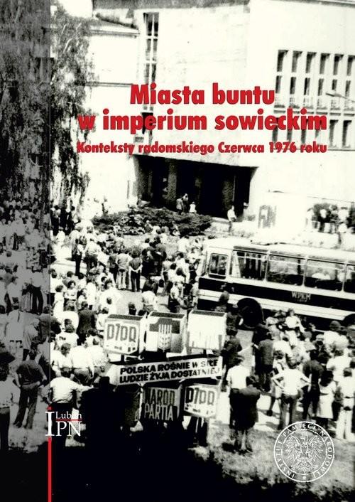 okładka Miasta buntu w imperium sowieckim Konteksty radomskiego Czerwca 1976 roku., Książka  