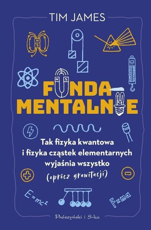 okładka Fundamentalnie Tak fizyka kwantowa i fizyka cząstek elementarnych wyjaśnia wszystko (oprócz grawitacji), Książka | James Tim