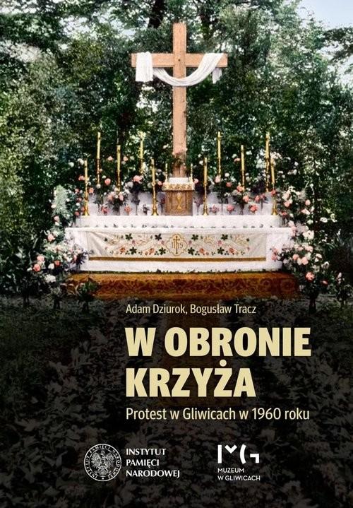 okładka W obronie krzyża Protest w Gliwicach w 1960 roku, Książka | Adam Dziurok, Bogusław Tracz