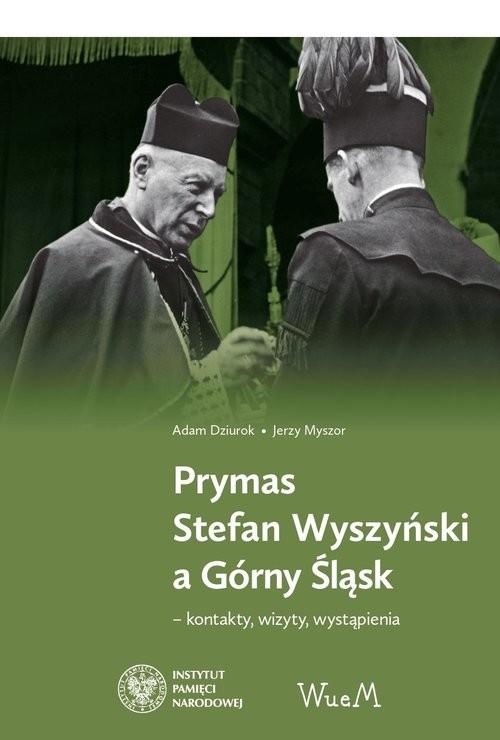 okładka Prymas Stefan Wyszyński a Górny Śląsk kontakty, wizyty, wystąpieniaksiążka |  | Adam Dziurok, Myszor Jerzy