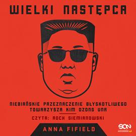 okładka Wielki Następca. Niebiańskie przeznaczenie błyskotliwego towarzysza Kim Dzong Unaaudiobook | MP3 | Anna Fifield