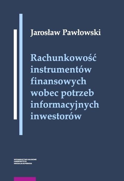okładka Rachunkowość instrumentów finansowych wobec potrzeb informacyjnych inwestorów, Książka | Jarosław Pawłowski