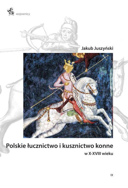 okładka Polskie łucznictwo i kusznictwo konne w X-XVIII wieku, Książka | Juszyński Jakub