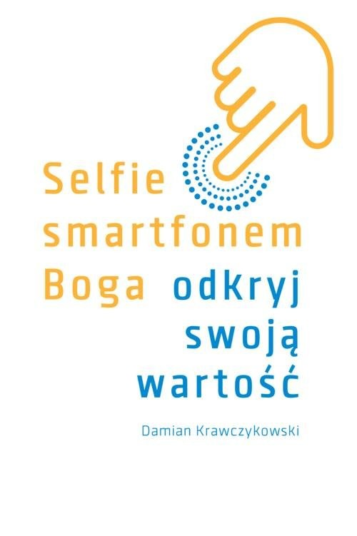 okładka Selfie smartfonem Boga Odkryj swoją wartość, Książka | Krawczykowski Damian