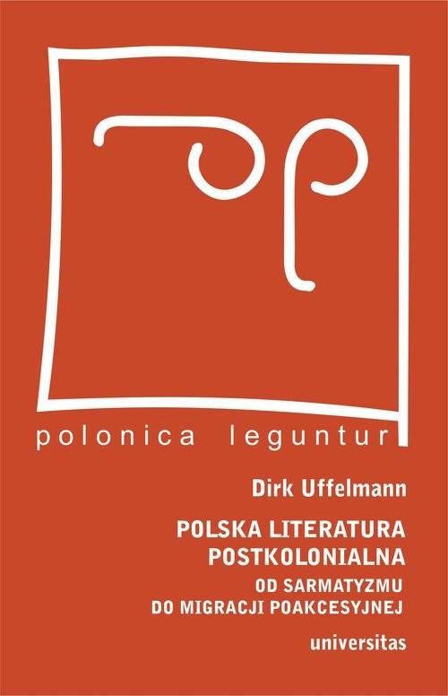 okładka Polska literatura postkolonialna Od sarmatyzmu do migracji poakcesyjnej, Książka | Uffelmann Dirk