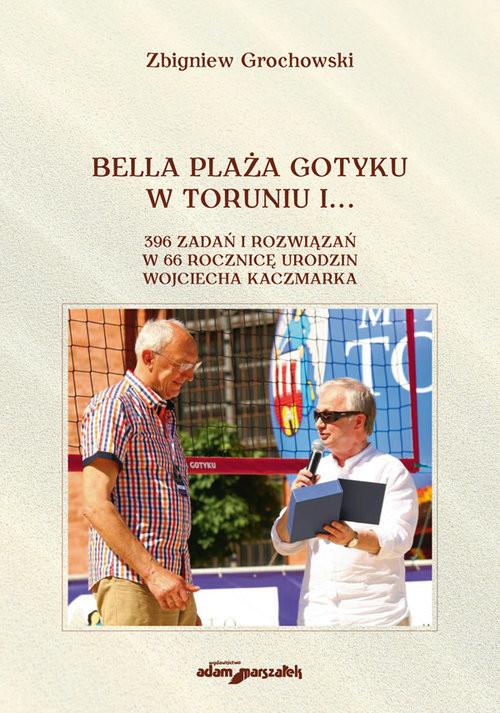 okładka Bella Plaża Gotyku w Toruniu i... 396 zdań i rozwiązań w 66 rocznicę urodzin Wojciecha Kaczmarka, Książka | Grochowski Zbigniew
