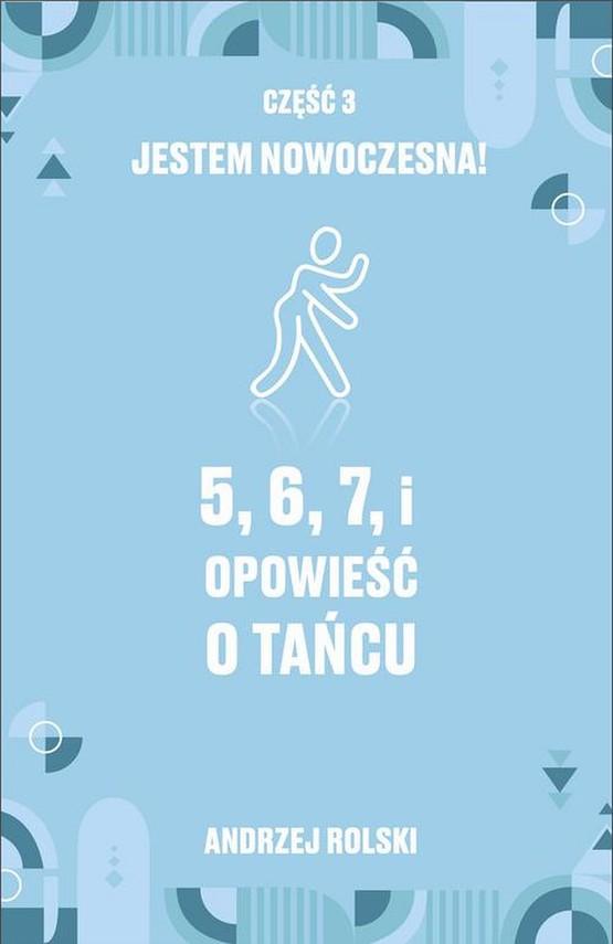 okładka 5, 6, 7, i Opowieść o tańcu. Część 3: Jestem nowoczesna!ebook | epub, mobi | Andrzej  Rolski
