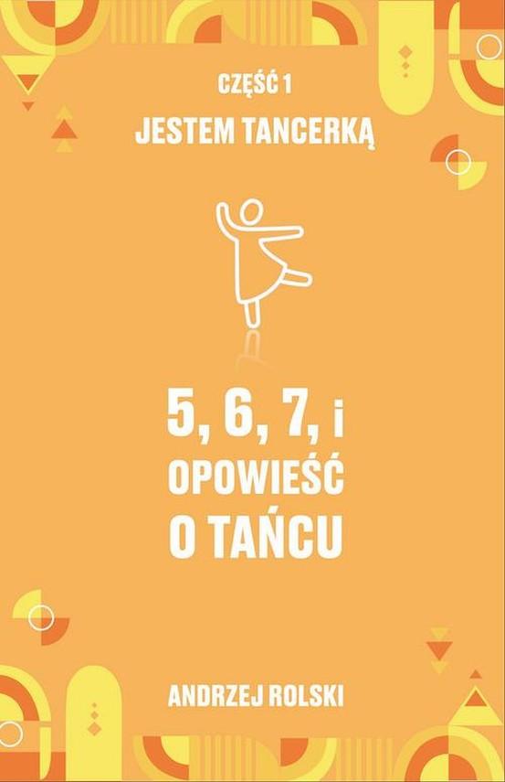 okładka 5,6,7,i Opowieść o tańcu. Część 1: Jestem Tancerką, Ebook | Andrzej  Rolski