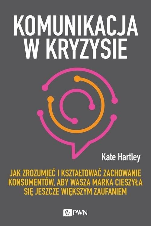 okładka Komunikacja w kryzysie Jak zrozumieć i kształtować zachowanie konsumentów, aby wasza marka cieszyła się jeszcze większym za, Książka | Hartley Kate
