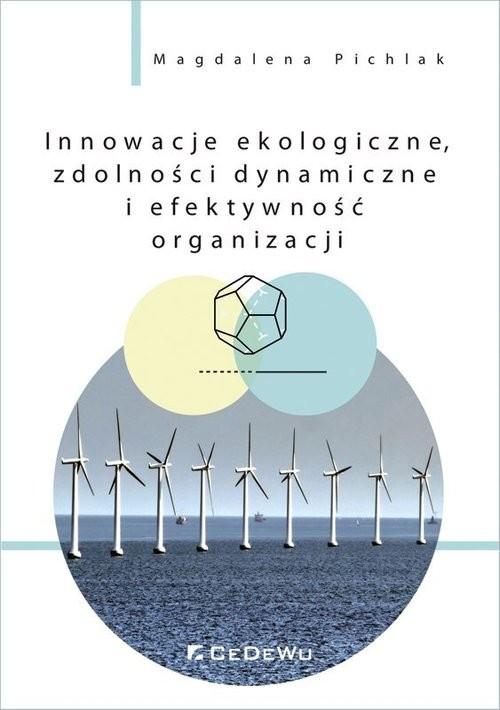 okładka Innowacje ekologiczne, zdolności dynamiczne i efektywność organizacji, Książka | Pichlak Magdalena