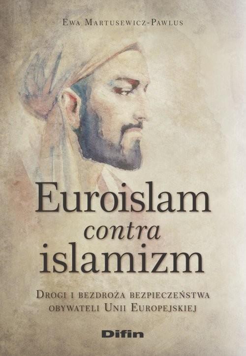 okładka Euroislam contra islamizm Drogi i bezdroża bezpieczeństwa obywateli Unii Europejskiej, Książka | Martusewicz-Pawlus Ewa