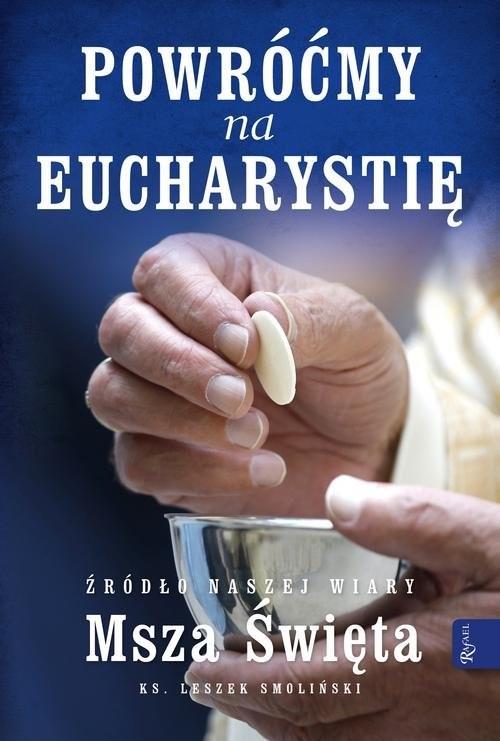 okładka Powróćmy na Eucharystię Źródło naszej Wiary Msza Święta, Książka | Smoliński Leszek
