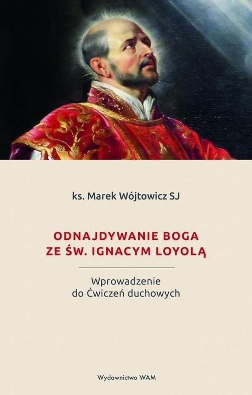 okładka Odnajdywanie Boga ze św. Ignacym Loyolą Wprowadzenie do Ćwiczeń duchowych, Książka | Wójtowicz Marek