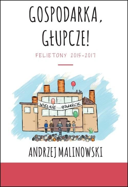 okładka Gospodarka, głupcze! Felietony 2015-2017, Książka | Malinowski Andrzej