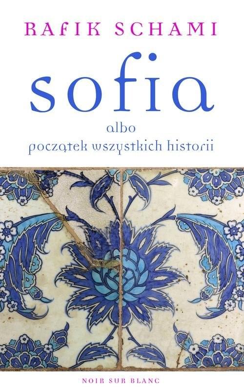 okładka Sofia albo początek wszystkich historii, Książka | Rafik Schami