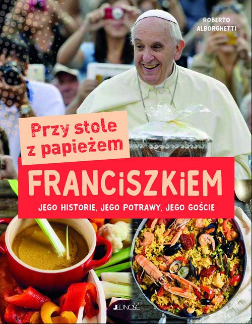 okładka Przy stole z papieżem Franciszkiem Jego historie, jego potrawy, jego goście, Książka | Alborghetti Roberto