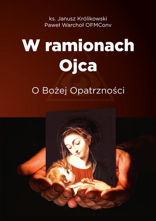 okładka W ramionach Ojca. O Bożej Opatrzności, Książka | Królikowski Janusz, Paweł Warchoł