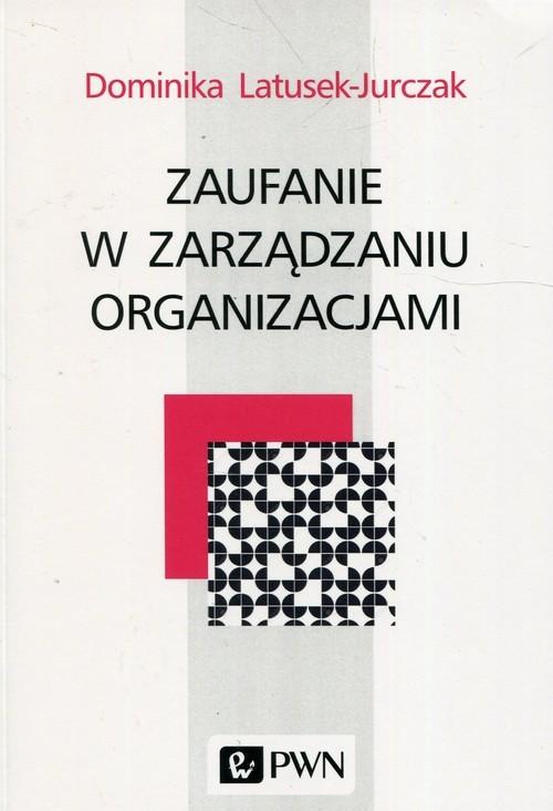 okładka Zaufanie w zarządzaniu organizacjami, Książka | Dominika Latusek-Jurczak