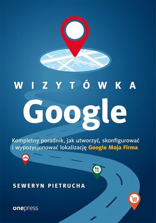 okładka Wizytówka Google Kompletny poradnik jak utworzyć, skonfigurować i wypozycjonować lokalizację Google, Książka   Pietrucha Seweryn