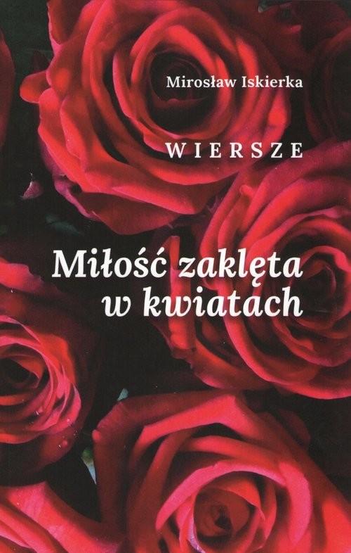 okładka Miłość zaklęta w kwiatach. Wiersze, Książka | Mirosław Iskierka
