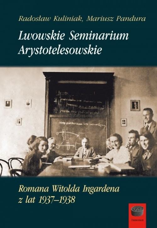 okładka Lwowskie Seminarium Arystotelesowskie Romana Witolda Ingardena z lat 1937-1938, Książka | Radosław Kuliniak, Mariusz Pandura