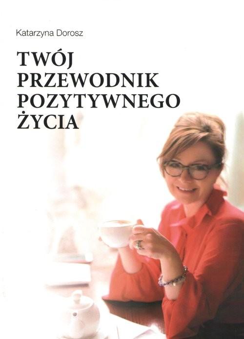 okładka Twój przewodnik pozytywnego życia, Książka | Dorosz Katarzyna