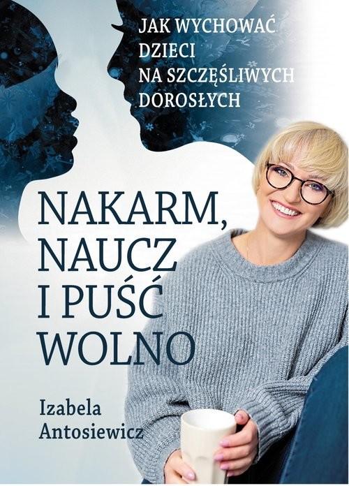 okładka Nakarm naucz i puść wolno Jak wychować dzieci na szczęśliwych dorosłych., Książka | Antosiewicz Izabela