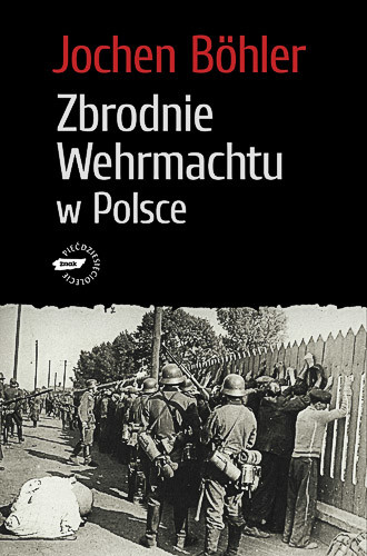 okładka Zbrodnie Wehrmachtu w Polsce. Wrzesień 1939. Wojna totalna, Książka   Böhler Jochen