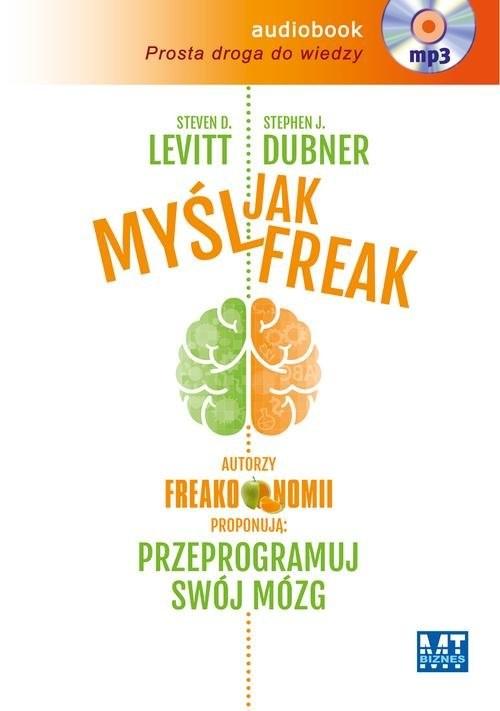okładka Myśl jak FREAK! Autorzy Freakonomii proponują: przeprogramuj swój mózg, Książka | D.  Levitt Steven, J. Dubner Stephen
