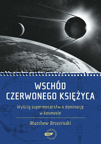 okładka Wschód czerwonego księżyca. Wyścig supermocarstw o dominację w kosmosie, Książka | Brzezinski Matthew