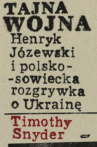 okładka Tajna wojna. Henryk Józewski i polsko-sowiecka rozgrywka o Ukrainę.książka      Timothy Snyder