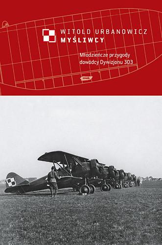 okładka Myśliwcy. Młodzieńcze przygody dowódcy Dywizjonu 303książka |  | Urbanowicz Witold
