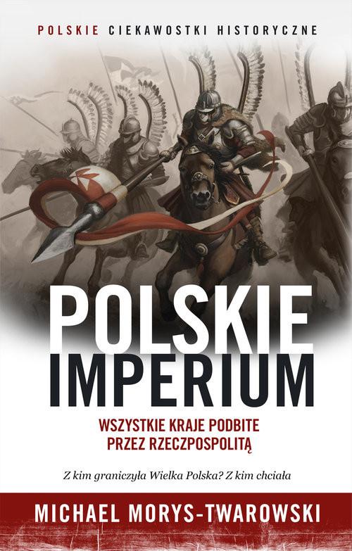 okładka Polskie Imperium. Wszystkie kraje podbite przez Rzeczpospolitąksiążka |  | Michael Morys-Twarowski