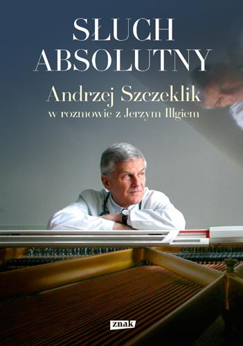 okładka Słuch absolutny. Andrzej Szczeklik w rozmowie z Jerzym Illgiemksiążka |  | Andrzej Szczeklik, Jerzy Illg