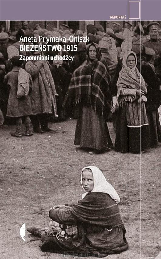 okładka Bieżeństwo 1915. Zapomniani uchodźcy, Książka   Aneta Prymaka-Oniszk
