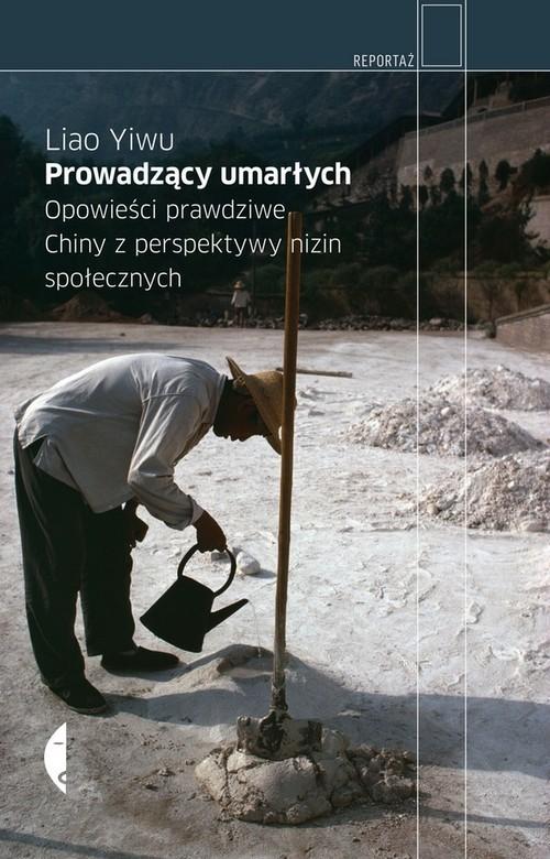 okładka Prowadzący umarłych. Opowieści prawdziwe. Chiny z perspektywy nizin społecznychksiążka |  | Liao Yiwu