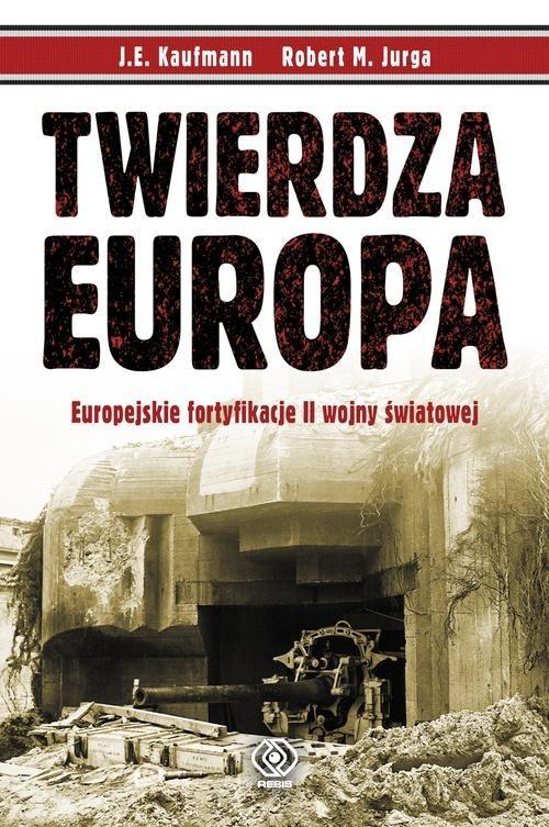 okładka Twierdza Europa. Europejskie fortyfikacje II wojny światowejksiążka |  | J.E. Kaufmann, Robert M. Jurga